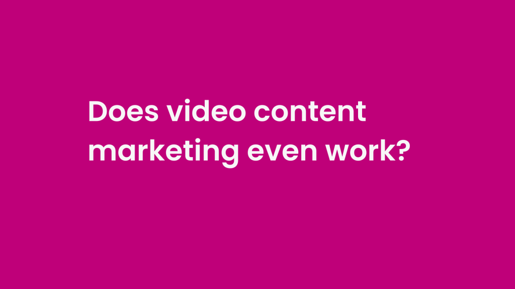 Does video content marketing even work?