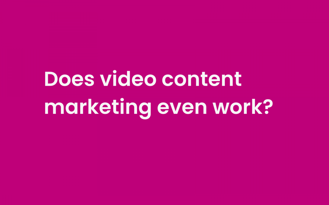 Let's be honest…Does video content marketing even work?