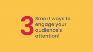 3 Smart ways to engage your audience's attention!