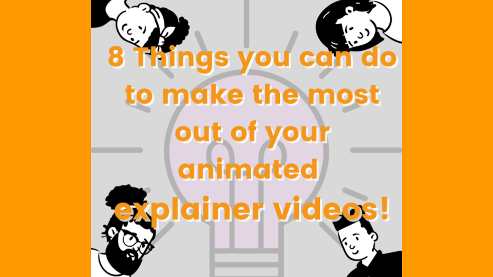 8 Things you can do to make the most out of your animated explainer videos!